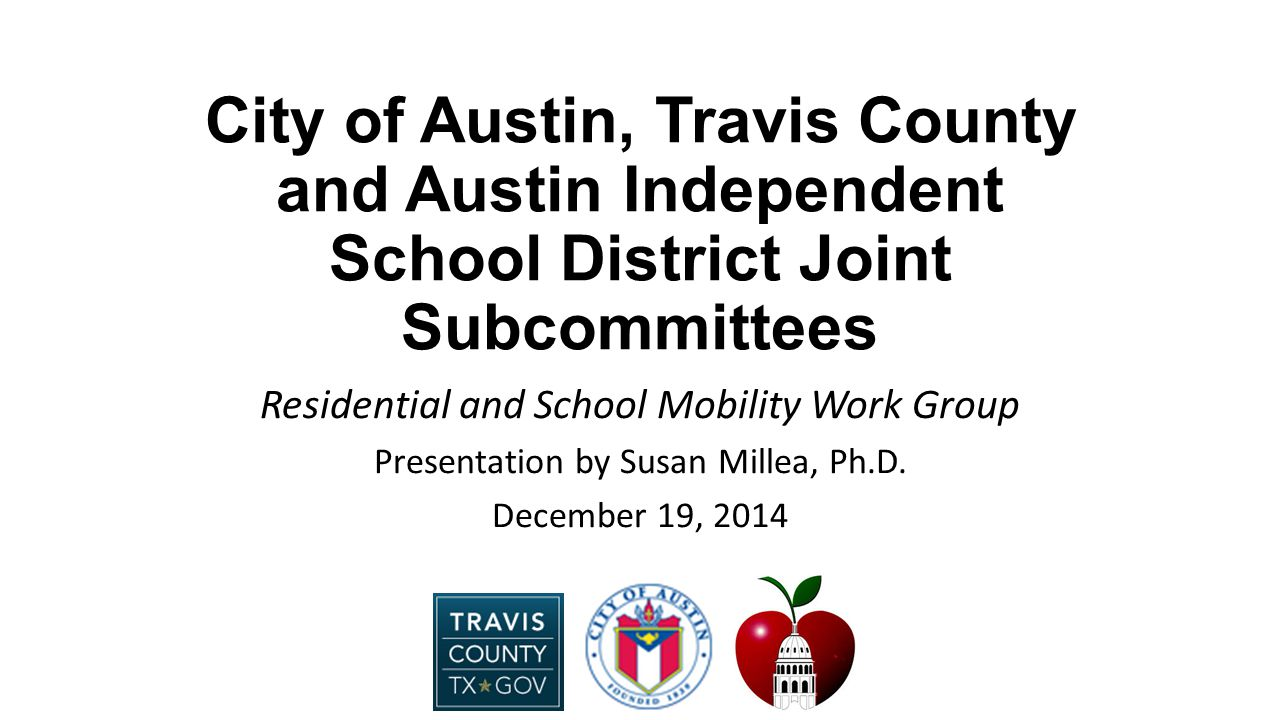 City of Austin, Travis County and Austin Independent School District Joint Subcommittees Residential and School Mobility Work Group Presentation by Susan Millea, Ph.D.