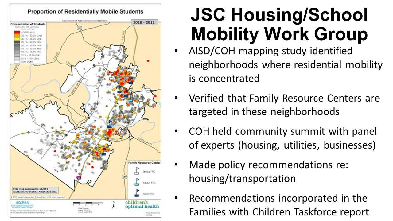 JSC Housing/School Mobility Work Group AISD/COH mapping study identified neighborhoods where residential mobility is concentrated Verified that Family Resource Centers are targeted in these neighborhoods COH held community summit with panel of experts (housing, utilities, businesses) Made policy recommendations re: housing/transportation Recommendations incorporated in the Families with Children Taskforce report