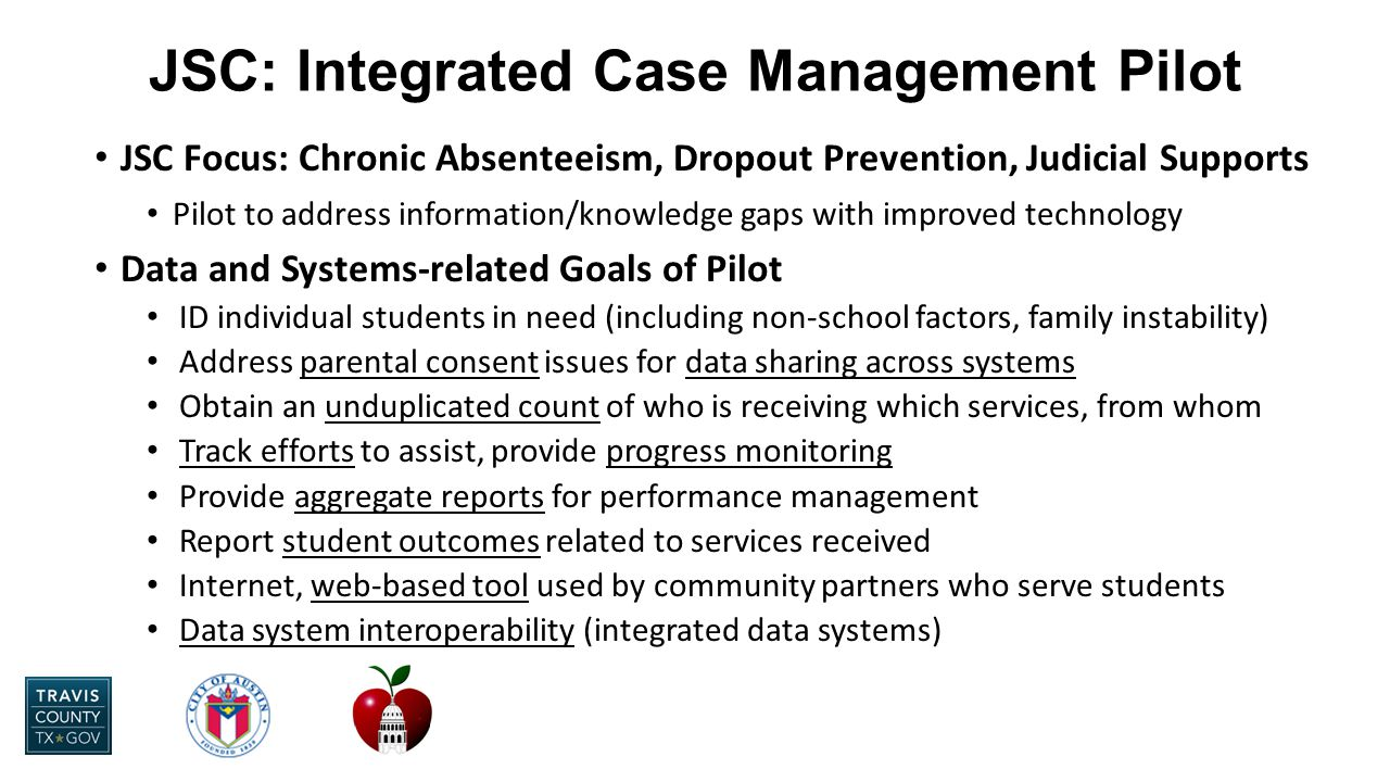JSC Focus: Chronic Absenteeism, Dropout Prevention, Judicial Supports Pilot to address information/knowledge gaps with improved technology Data and Systems-related Goals of Pilot ID individual students in need (including non-school factors, family instability) Address parental consent issues for data sharing across systems Obtain an unduplicated count of who is receiving which services, from whom Track efforts to assist, provide progress monitoring Provide aggregate reports for performance management Report student outcomes related to services received Internet, web-based tool used by community partners who serve students Data system interoperability (integrated data systems) JSC: Integrated Case Management Pilot