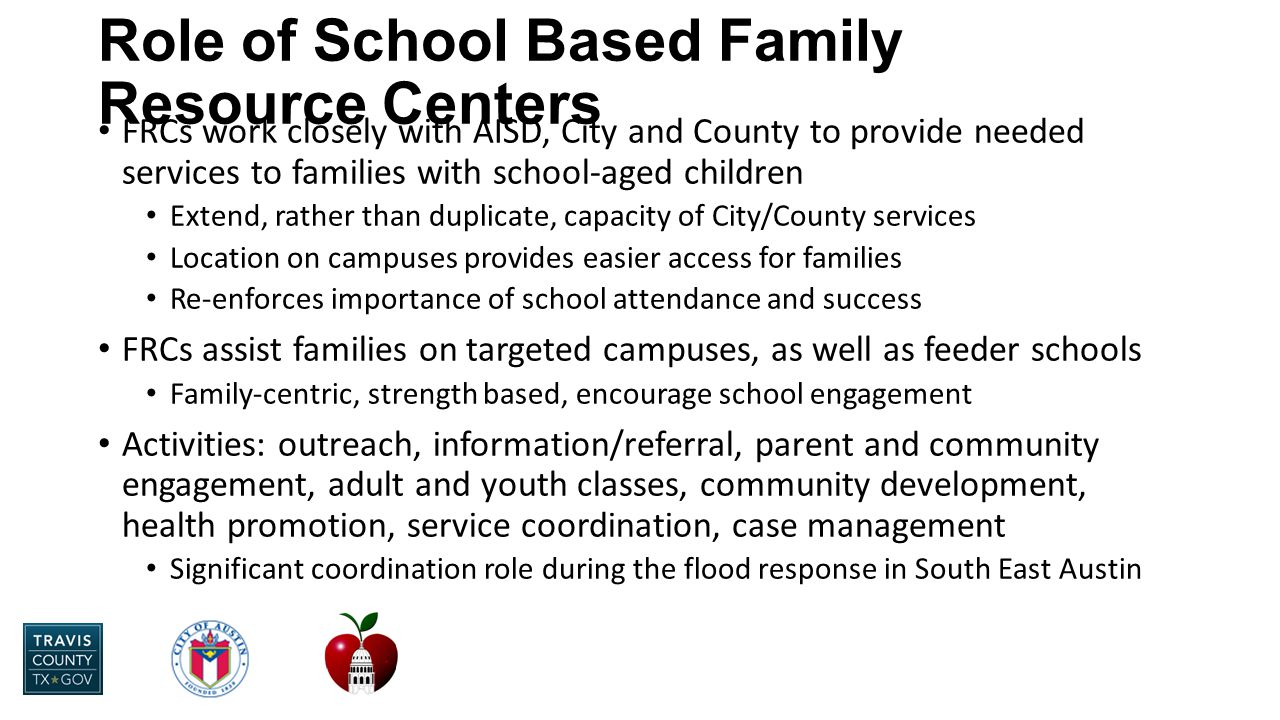 Role of School Based Family Resource Centers FRCs work closely with AISD, City and County to provide needed services to families with school-aged children Extend, rather than duplicate, capacity of City/County services Location on campuses provides easier access for families Re-enforces importance of school attendance and success FRCs assist families on targeted campuses, as well as feeder schools Family-centric, strength based, encourage school engagement Activities: outreach, information/referral, parent and community engagement, adult and youth classes, community development, health promotion, service coordination, case management Significant coordination role during the flood response in South East Austin