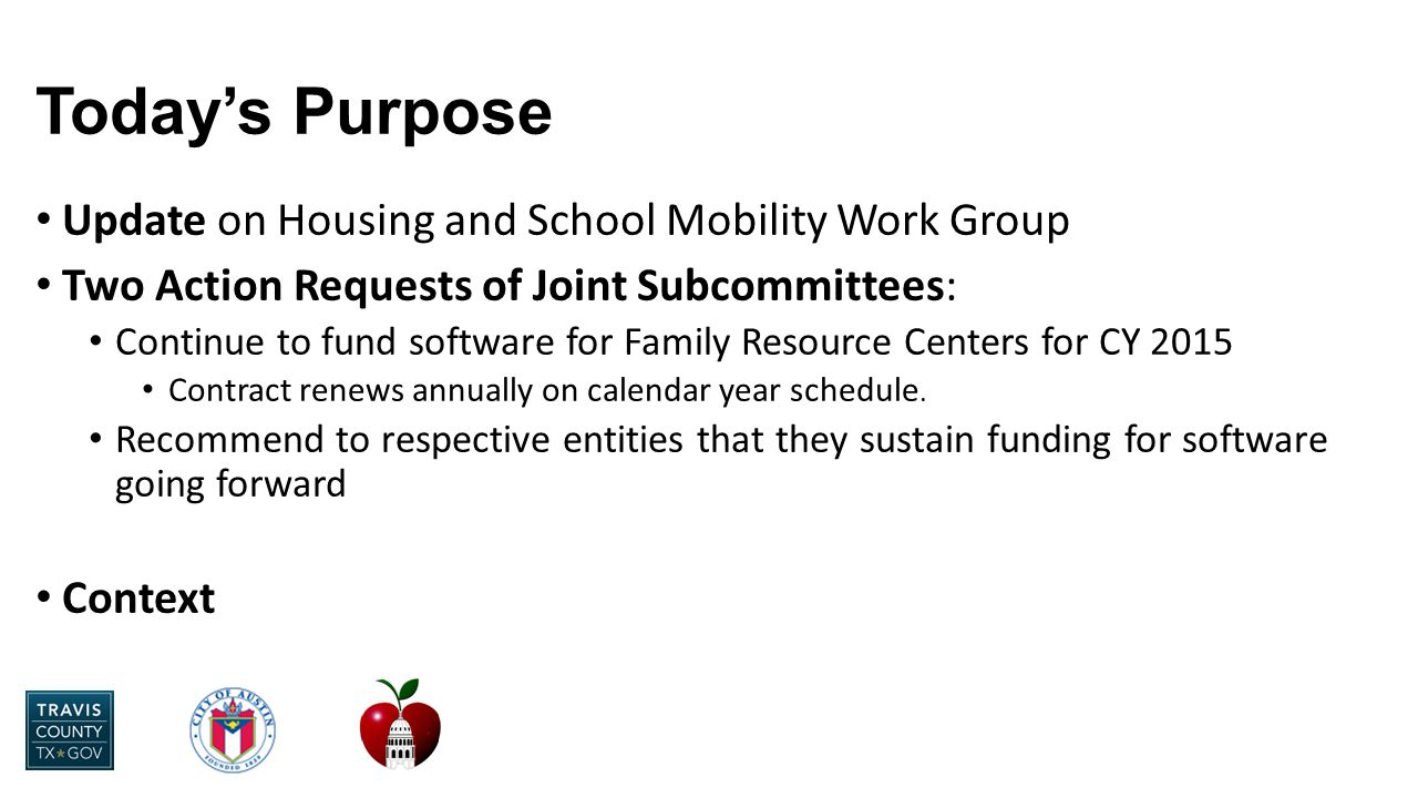 Today's Purpose Update on Housing and School Mobility Work Group Two Action Requests of Joint Subcommittees: Continue to fund software for Family Resource Centers for CY 2015 Contract renews annually on calendar year schedule.