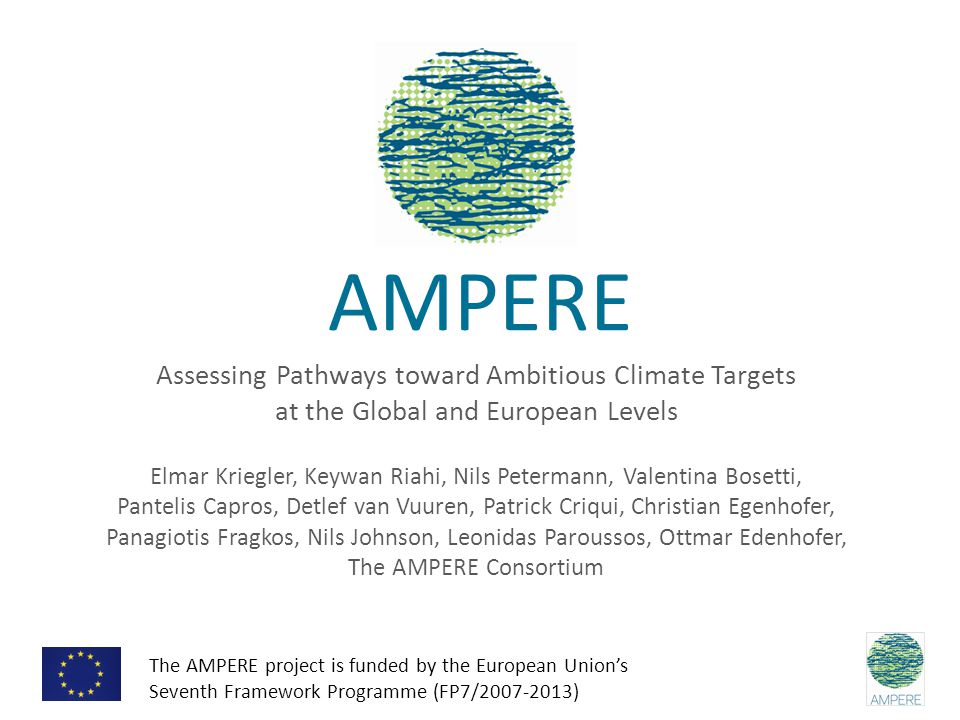 AMPERE Assessing Pathways toward Ambitious Climate Targets at the Global and European Levels Elmar Kriegler, Keywan Riahi, Nils Petermann, Valentina Bosetti, Pantelis Capros, Detlef van Vuuren, Patrick Criqui, Christian Egenhofer, Panagiotis Fragkos, Nils Johnson, Leonidas Paroussos, Ottmar Edenhofer, The AMPERE Consortium The AMPERE project is funded by the European Union's Seventh Framework Programme (FP7/2007-2013)