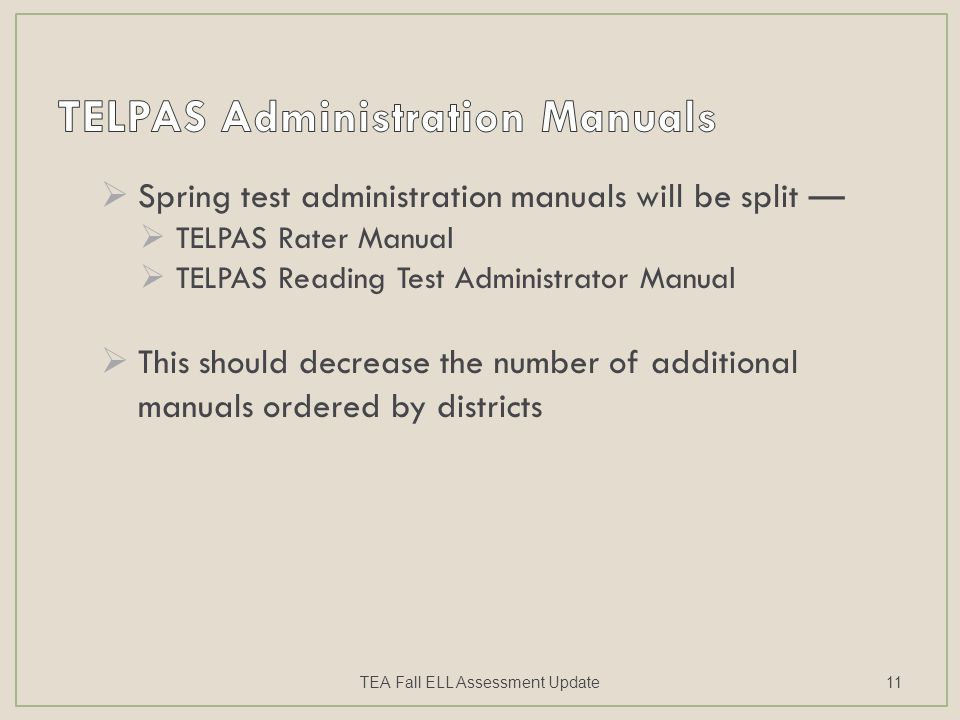  Spring test administration manuals will be split —  TELPAS Rater Manual  TELPAS Reading Test Administrator Manual  This should decrease the number of additional manuals ordered by districts TEA Fall ELL Assessment Update11