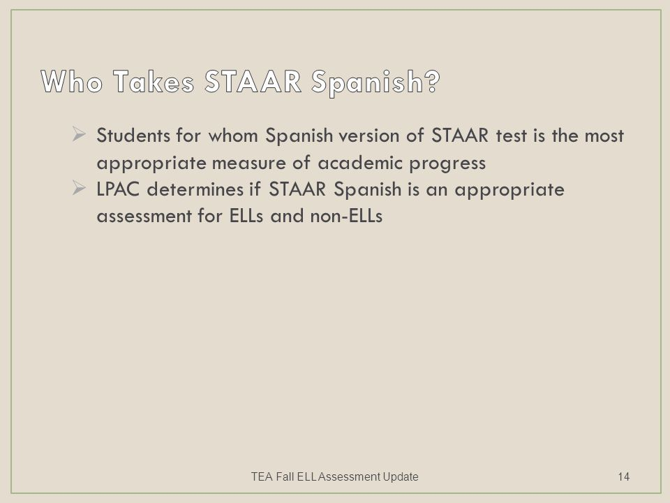  Students for whom Spanish version of STAAR test is the most appropriate measure of academic progress  LPAC determines if STAAR Spanish is an appropriate assessment for ELLs and non-ELLs TEA Fall ELL Assessment Update14