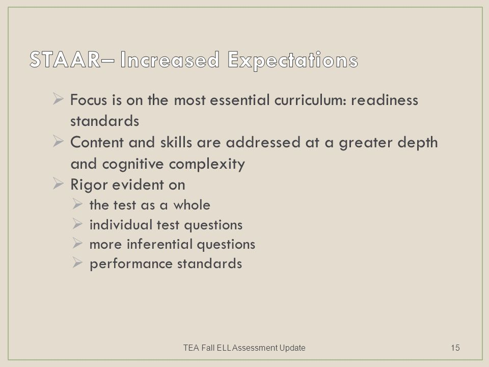  Focus is on the most essential curriculum: readiness standards  Content and skills are addressed at a greater depth and cognitive complexity  Rigor evident on  the test as a whole  individual test questions  more inferential questions  performance standards TEA Fall ELL Assessment Update15