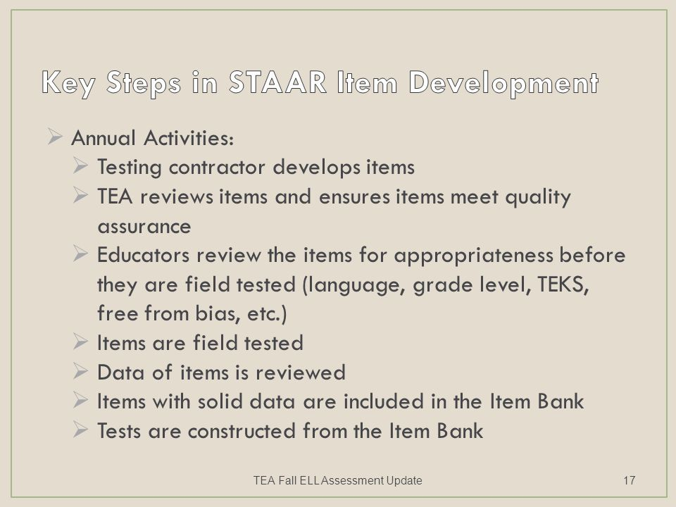  Annual Activities:  Testing contractor develops items  TEA reviews items and ensures items meet quality assurance  Educators review the items for appropriateness before they are field tested (language, grade level, TEKS, free from bias, etc.)  Items are field tested  Data of items is reviewed  Items with solid data are included in the Item Bank  Tests are constructed from the Item Bank TEA Fall ELL Assessment Update17