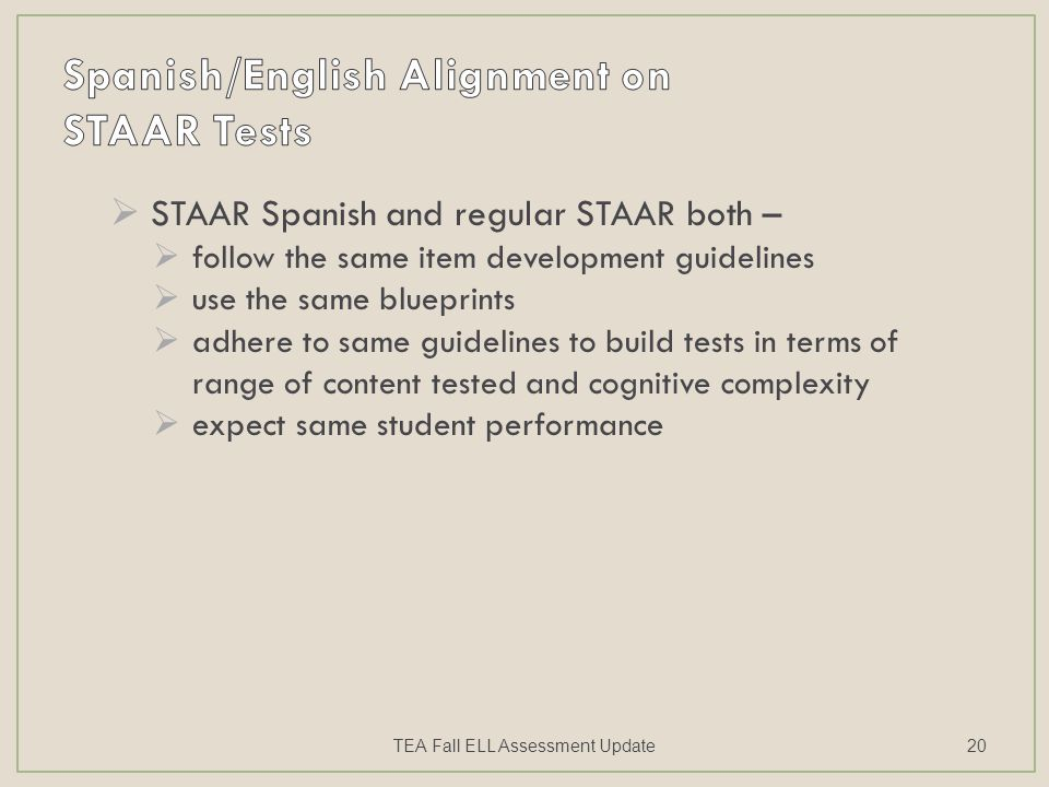  STAAR Spanish and regular STAAR both –  follow the same item development guidelines  use the same blueprints  adhere to same guidelines to build tests in terms of range of content tested and cognitive complexity  expect same student performance TEA Fall ELL Assessment Update20