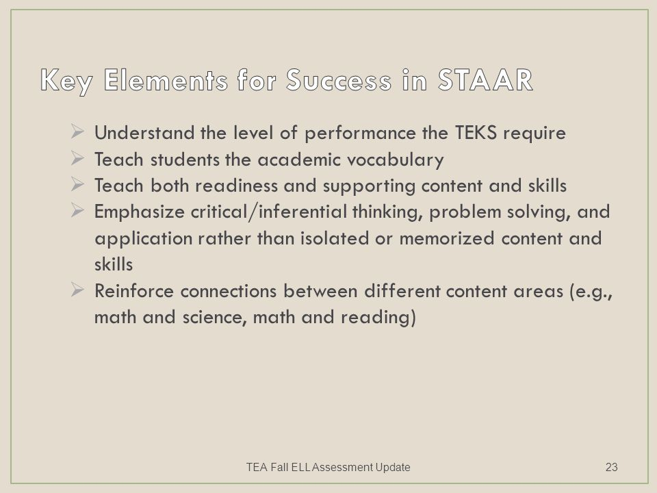  Understand the level of performance the TEKS require  Teach students the academic vocabulary  Teach both readiness and supporting content and skills  Emphasize critical/inferential thinking, problem solving, and application rather than isolated or memorized content and skills  Reinforce connections between different content areas (e.g., math and science, math and reading) TEA Fall ELL Assessment Update23