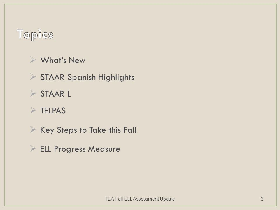  What's New  STAAR Spanish Highlights  STAAR L  TELPAS  Key Steps to Take this Fall  ELL Progress Measure TEA Fall ELL Assessment Update3
