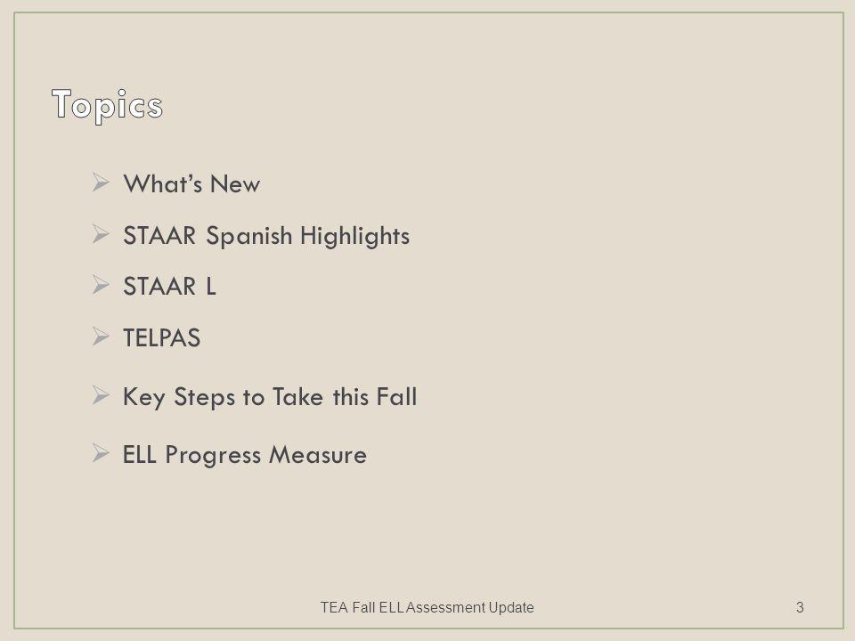  What's New  STAAR Spanish Highlights  STAAR L  TELPAS  Key Steps to Take this Fall  ELL Progress Measure TEA Fall ELL Assessment Update3