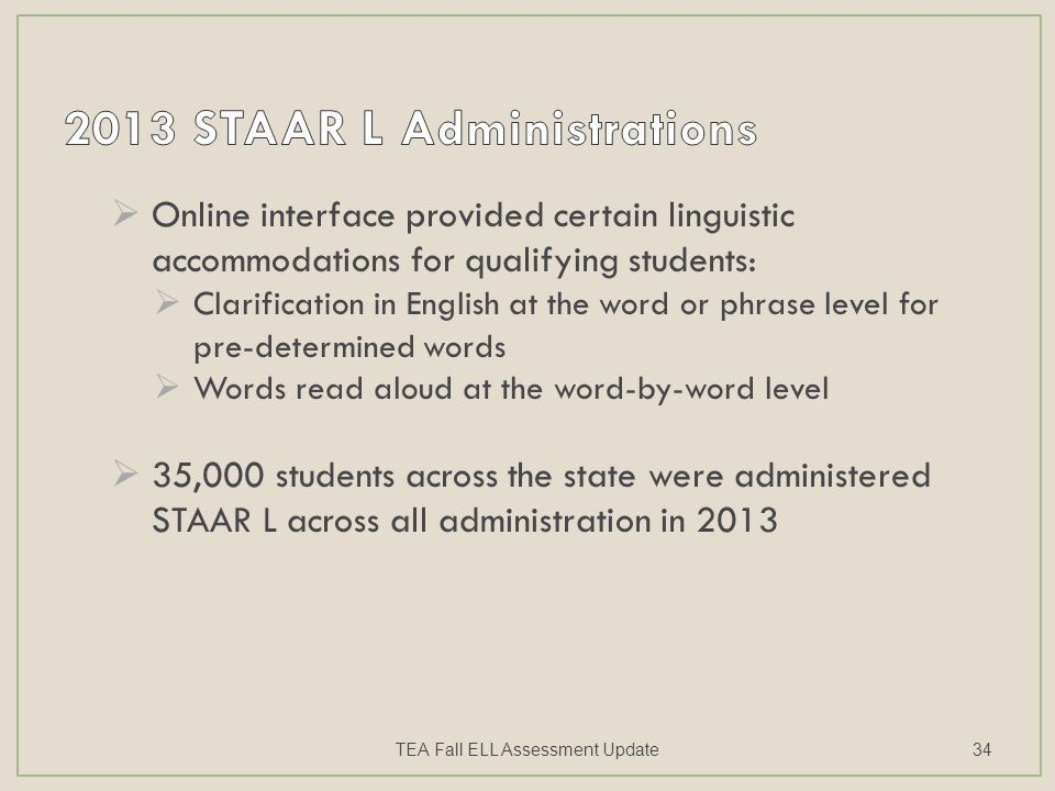  Online interface provided certain linguistic accommodations for qualifying students:  Clarification in English at the word or phrase level for pre-determined words  Words read aloud at the word-by-word level  35,000 students across the state were administered STAAR L across all administration in 2013 TEA Fall ELL Assessment Update34