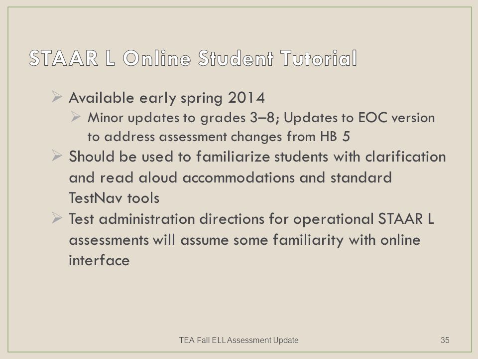 Available early spring 2014  Minor updates to grades 3–8; Updates to EOC version to address assessment changes from HB 5  Should be used to familiarize students with clarification and read aloud accommodations and standard TestNav tools  Test administration directions for operational STAAR L assessments will assume some familiarity with online interface TEA Fall ELL Assessment Update35
