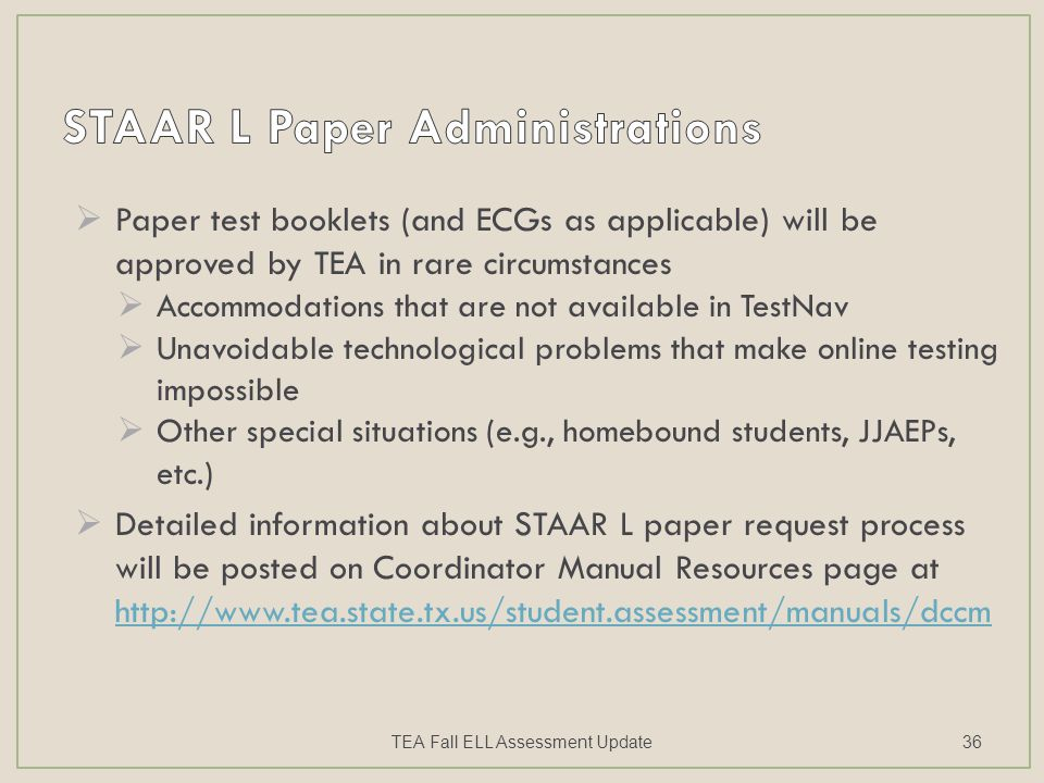  Paper test booklets (and ECGs as applicable) will be approved by TEA in rare circumstances  Accommodations that are not available in TestNav  Unavoidable technological problems that make online testing impossible  Other special situations (e.g., homebound students, JJAEPs, etc.)  Detailed information about STAAR L paper request process will be posted on Coordinator Manual Resources page at http://www.tea.state.tx.us/student.assessment/manuals/dccm http://www.tea.state.tx.us/student.assessment/manuals/dccm TEA Fall ELL Assessment Update36