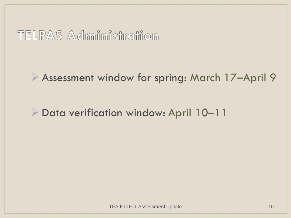  Assessment window for spring: March 17–April 9  Data verification window: April 10–11 TEA Fall ELL Assessment Update40
