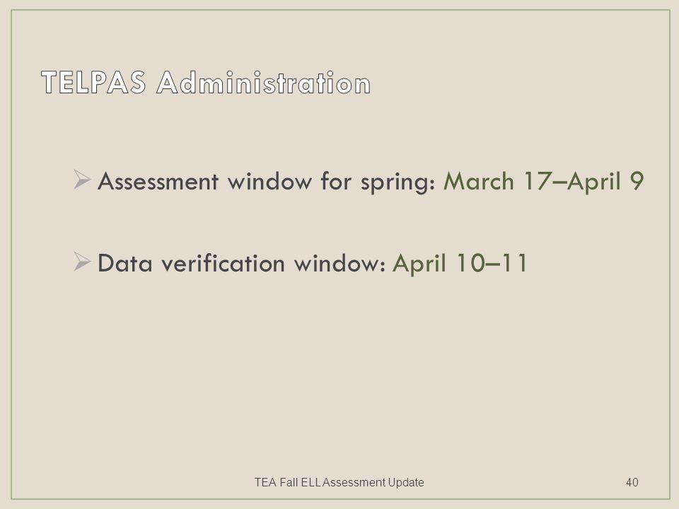  Assessment window for spring: March 17–April 9  Data verification window: April 10–11 TEA Fall ELL Assessment Update40