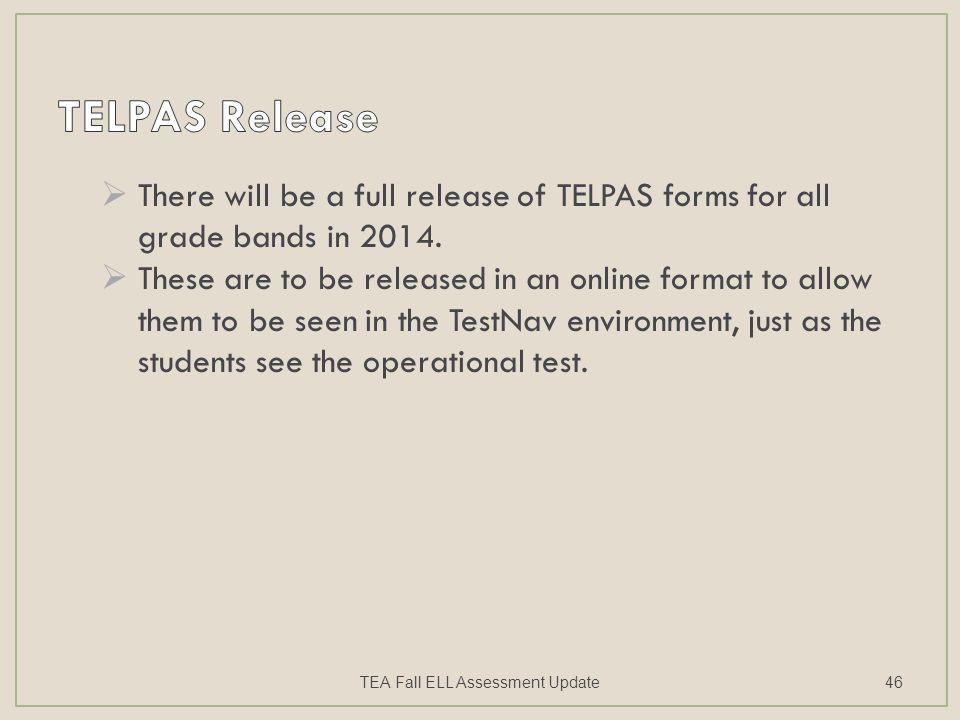  There will be a full release of TELPAS forms for all grade bands in 2014.  These are to be released in an online format to allow them to be seen in