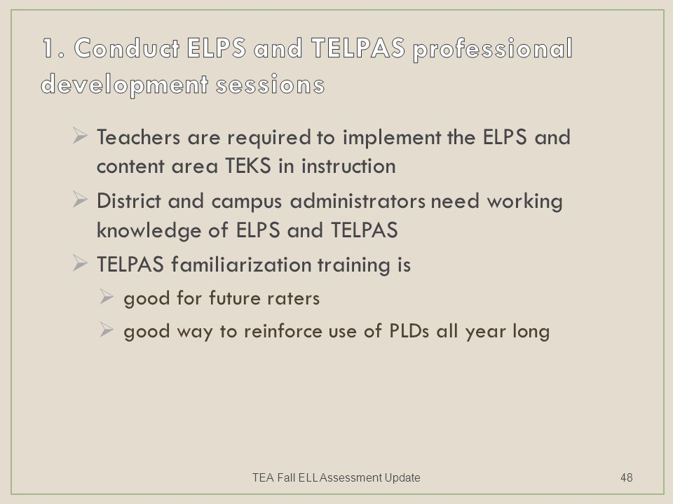  Teachers are required to implement the ELPS and content area TEKS in instruction  District and campus administrators need working knowledge of ELPS