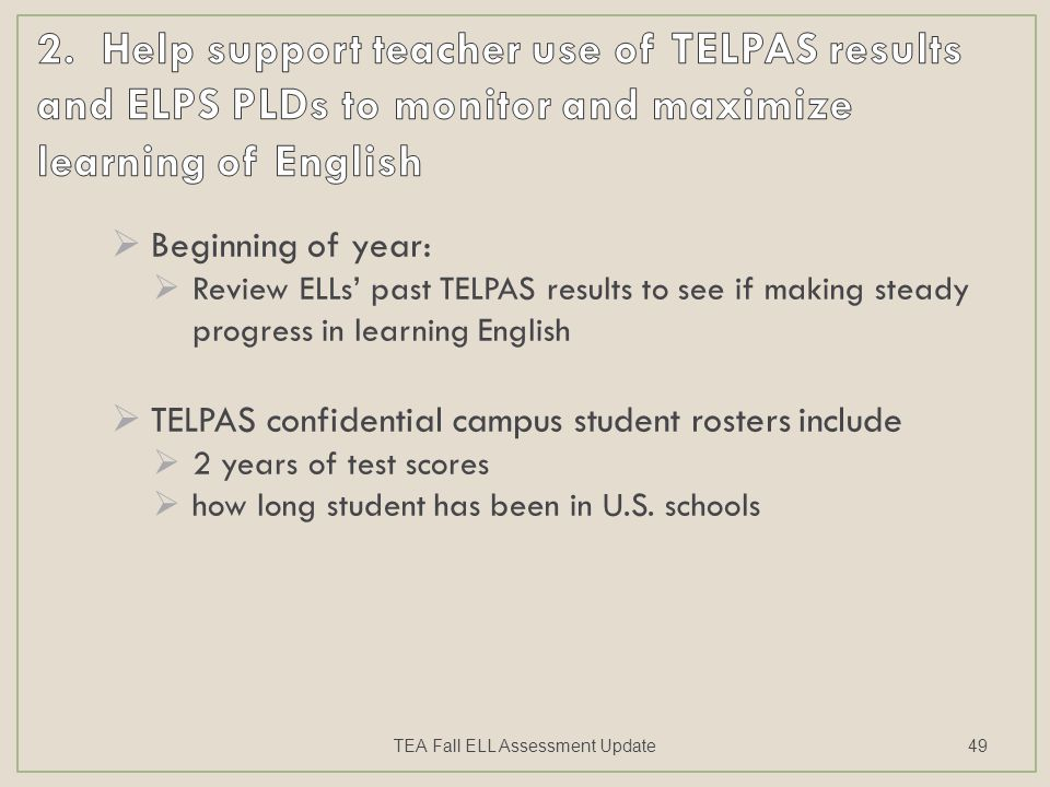  Beginning of year:  Review ELLs' past TELPAS results to see if making steady progress in learning English  TELPAS confidential campus student rosters include  2 years of test scores  how long student has been in U.S.