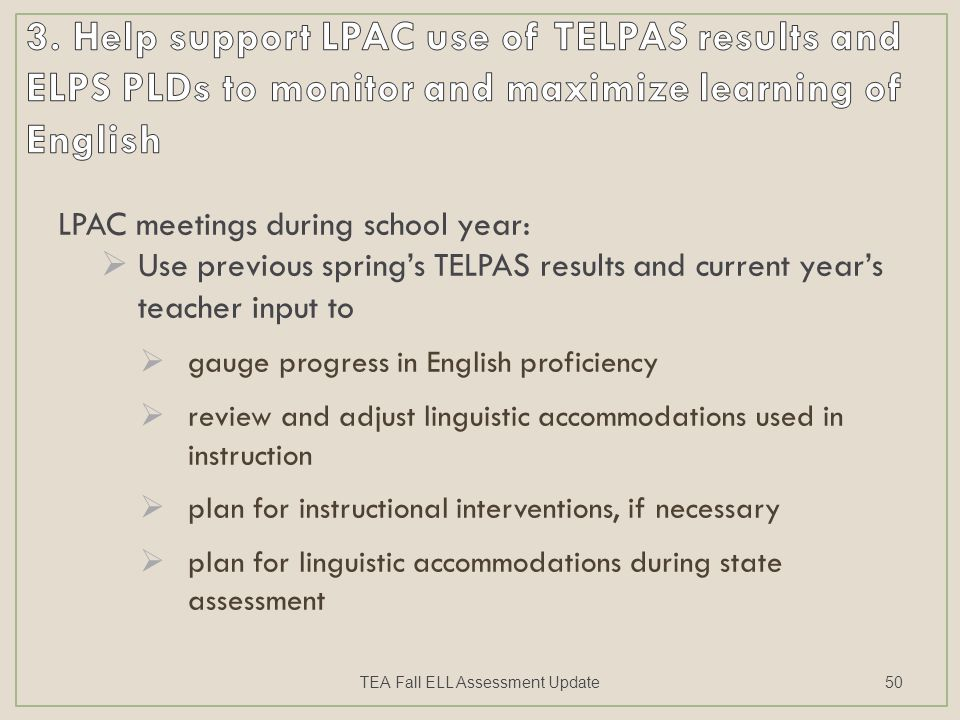 LPAC meetings during school year:  Use previous spring's TELPAS results and current year's teacher input to  gauge progress in English proficiency  review and adjust linguistic accommodations used in instruction  plan for instructional interventions, if necessary  plan for linguistic accommodations during state assessment TEA Fall ELL Assessment Update50