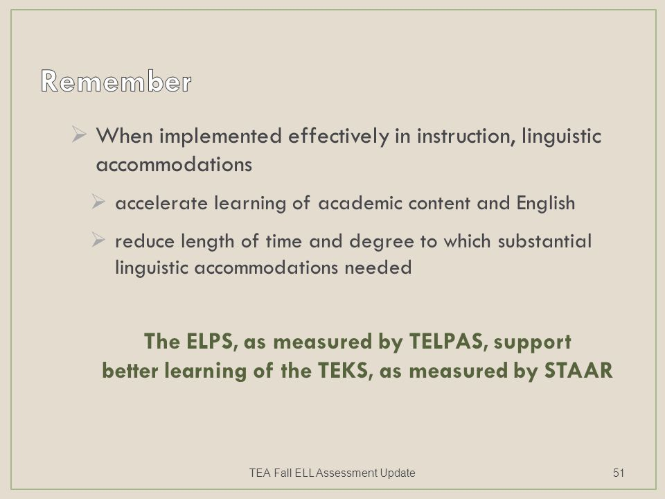  When implemented effectively in instruction, linguistic accommodations  accelerate learning of academic content and English  reduce length of time and degree to which substantial linguistic accommodations needed The ELPS, as measured by TELPAS, support better learning of the TEKS, as measured by STAAR TEA Fall ELL Assessment Update51