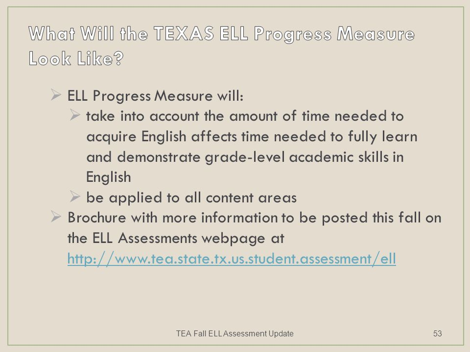  ELL Progress Measure will:  take into account the amount of time needed to acquire English affects time needed to fully learn and demonstrate grade-level academic skills in English  be applied to all content areas  Brochure with more information to be posted this fall on the ELL Assessments webpage at http://www.tea.state.tx.us.student.assessment/ell http://www.tea.state.tx.us.student.assessment/ell TEA Fall ELL Assessment Update53