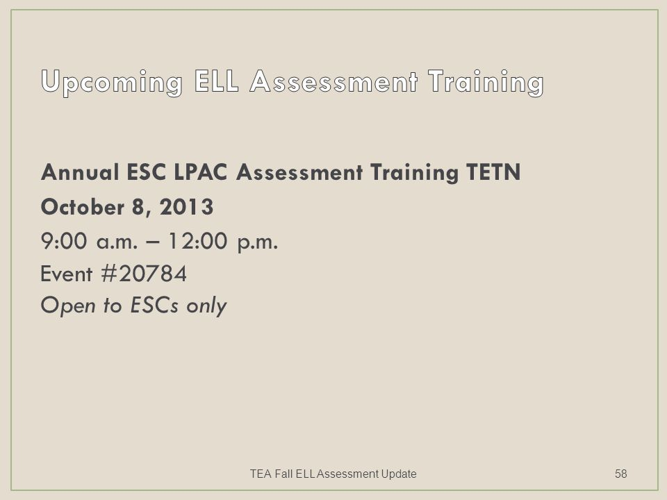 Annual ESC LPAC Assessment Training TETN October 8, 2013 9:00 a.m. – 12:00 p.m. Event #20784 Open to ESCs only TEA Fall ELL Assessment Update58