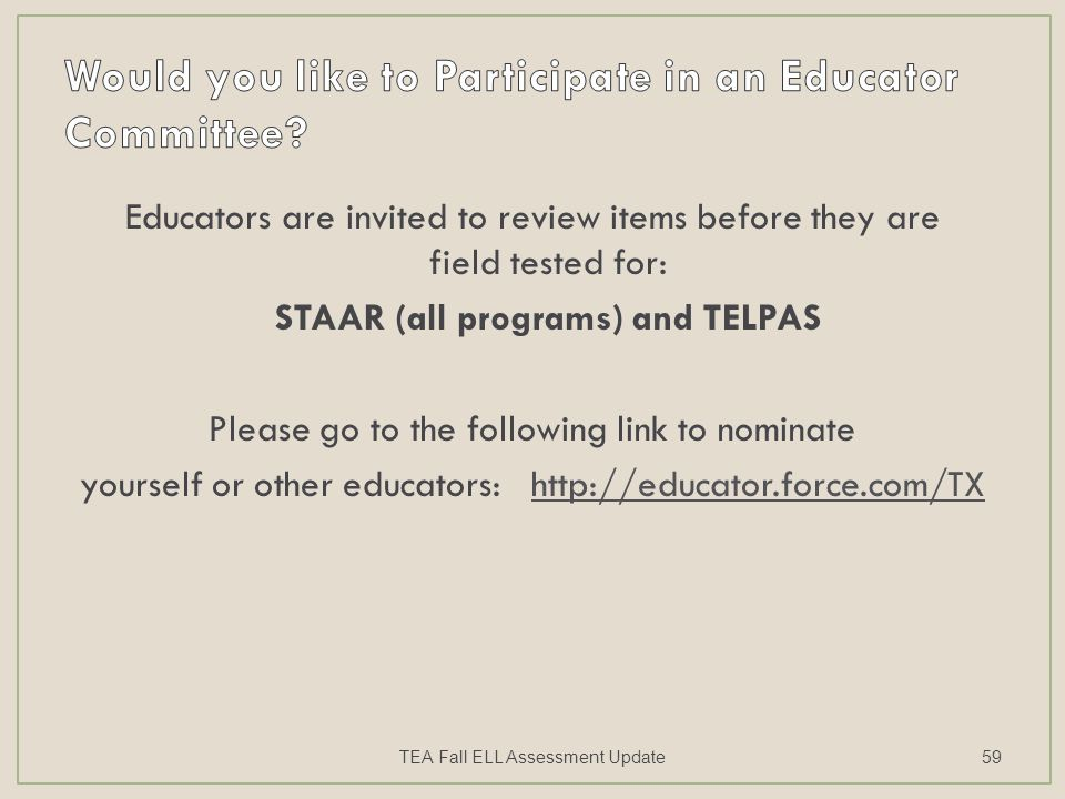 Educators are invited to review items before they are field tested for: STAAR (all programs) and TELPAS Please go to the following link to nominate yourself or other educators: http://educator.force.com/TX TEA Fall ELL Assessment Update59