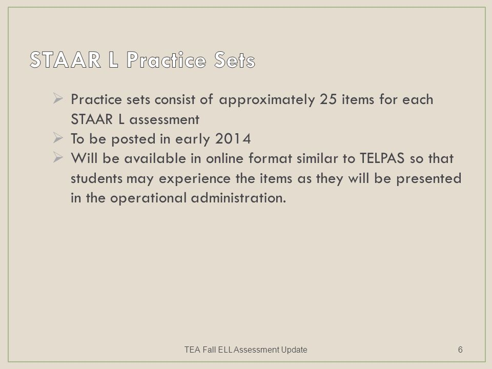  Practice sets consist of approximately 25 items for each STAAR L assessment  To be posted in early 2014  Will be available in online format simila
