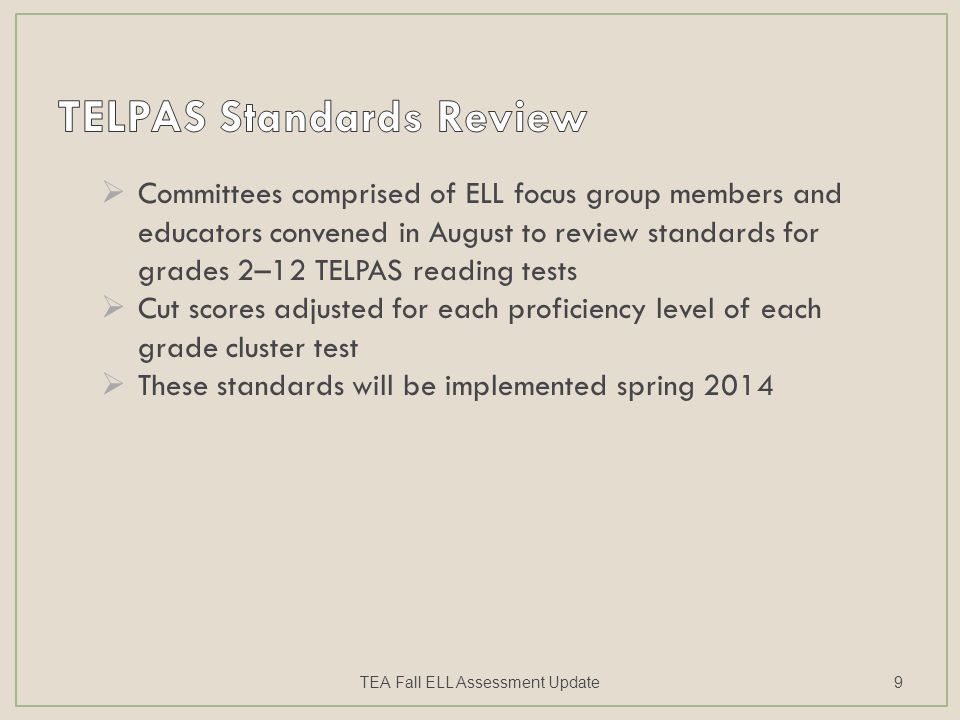  Committees comprised of ELL focus group members and educators convened in August to review standards for grades 2–12 TELPAS reading tests  Cut scores adjusted for each proficiency level of each grade cluster test  These standards will be implemented spring 2014 TEA Fall ELL Assessment Update9