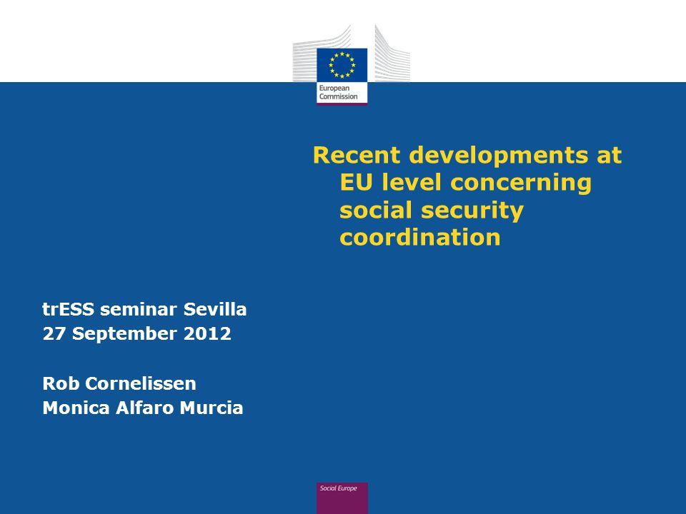 Recent developments at EU level concerning social security coordination trESS seminar Sevilla 27 September 2012 Rob Cornelissen Monica Alfaro Murcia