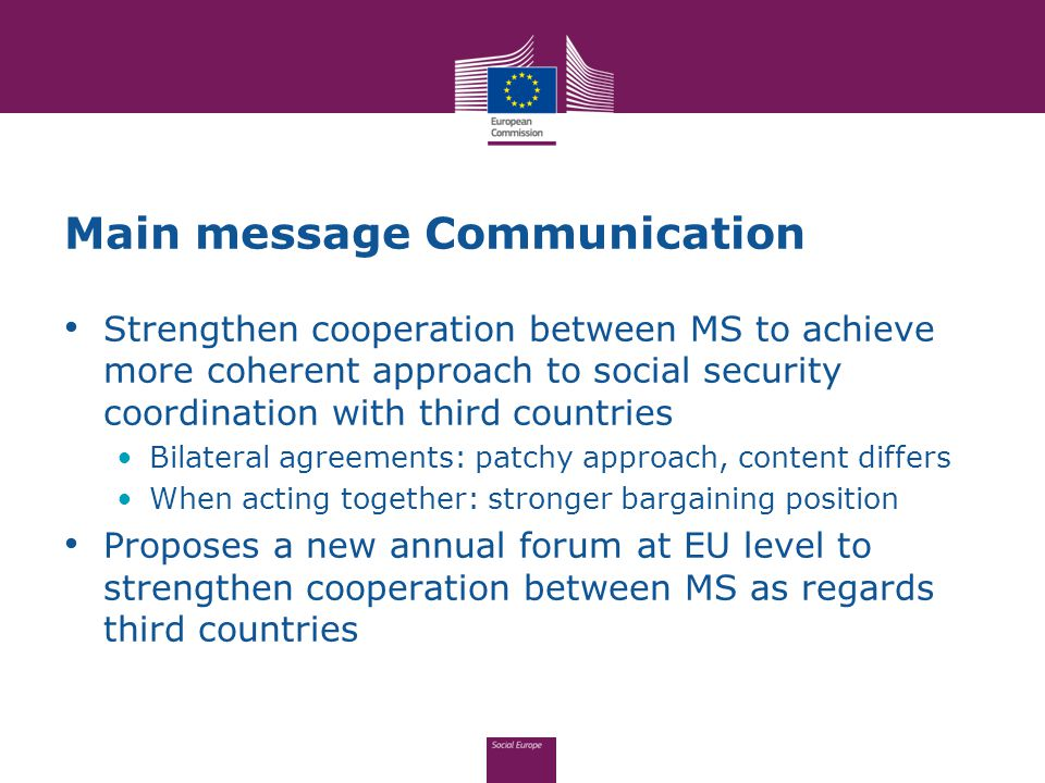 Main message Communication Strengthen cooperation between MS to achieve more coherent approach to social security coordination with third countries Bi