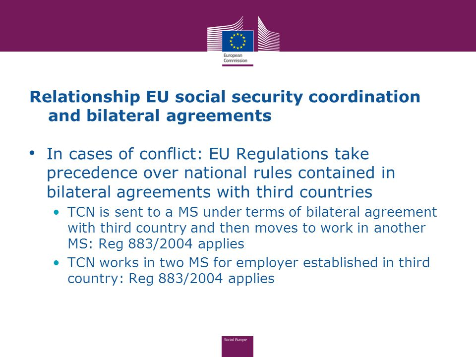 Relationship EU social security coordination and bilateral agreements In cases of conflict: EU Regulations take precedence over national rules contained in bilateral agreements with third countries TCN is sent to a MS under terms of bilateral agreement with third country and then moves to work in another MS: Reg 883/2004 applies TCN works in two MS for employer established in third country: Reg 883/2004 applies