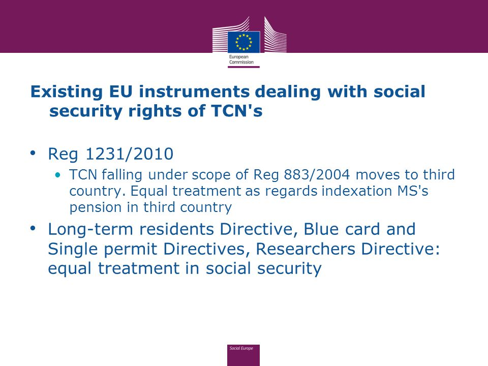 Existing EU instruments dealing with social security rights of TCN's Reg 1231/2010 TCN falling under scope of Reg 883/2004 moves to third country. Equ