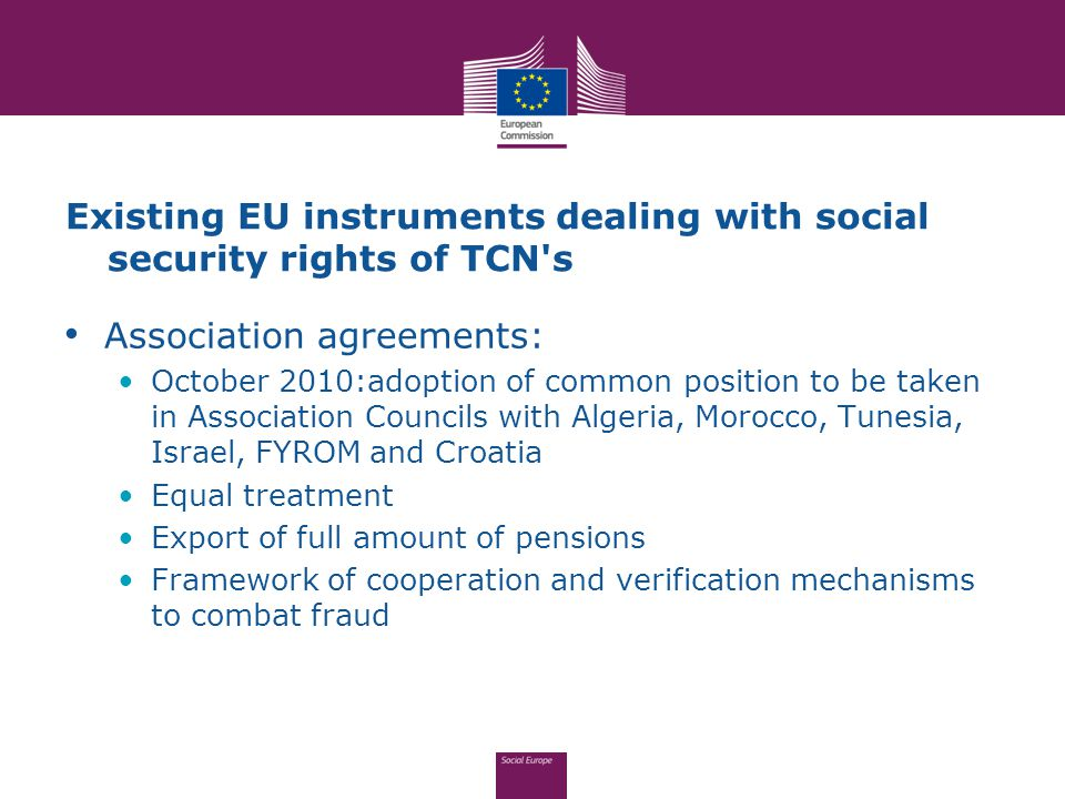 Existing EU instruments dealing with social security rights of TCN s Association agreements: October 2010:adoption of common position to be taken in Association Councils with Algeria, Morocco, Tunesia, Israel, FYROM and Croatia Equal treatment Export of full amount of pensions Framework of cooperation and verification mechanisms to combat fraud