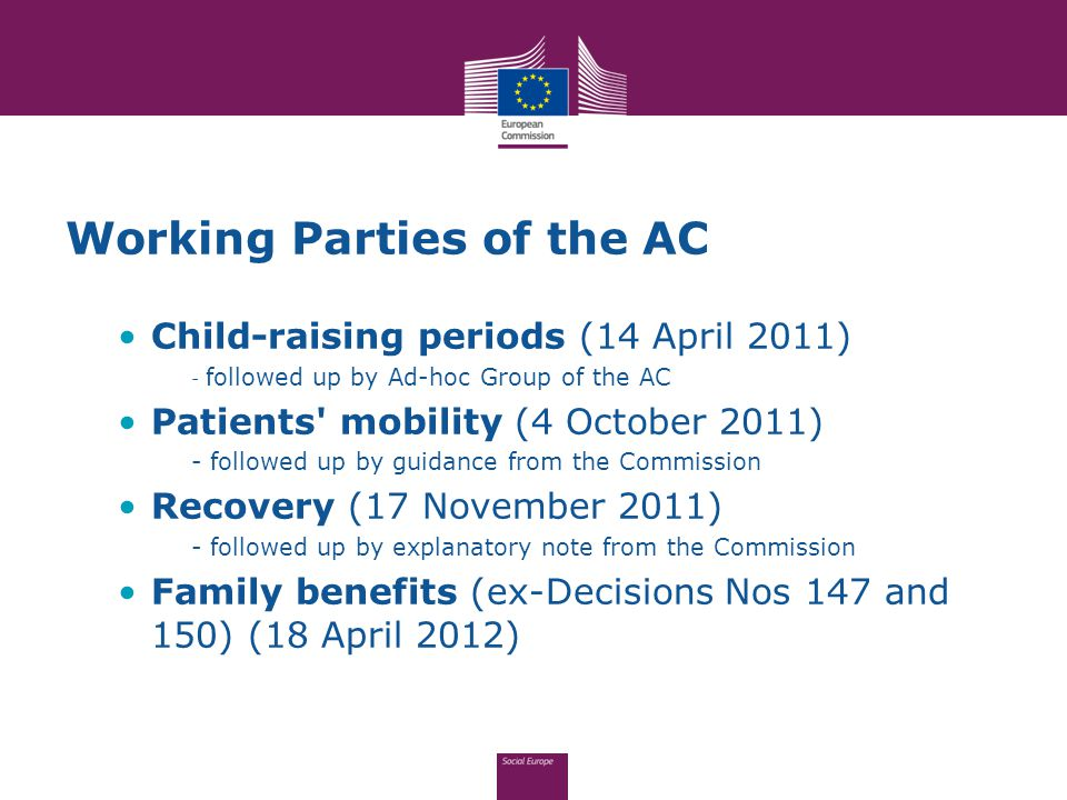 Working Parties of the AC Child-raising periods (14 April 2011) - followed up by Ad-hoc Group of the AC Patients mobility (4 October 2011) - followed up by guidance from the Commission Recovery (17 November 2011) - followed up by explanatory note from the Commission Family benefits (ex-Decisions Nos 147 and 150) (18 April 2012)