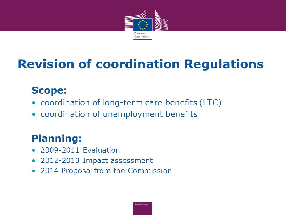 Revision of coordination Regulations Scope: coordination of long-term care benefits (LTC) coordination of unemployment benefits Planning: 2009-2011 Evaluation 2012-2013 Impact assessment 2014 Proposal from the Commission