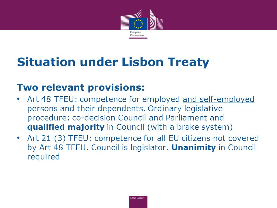 2010 Commission proposal based on Art 48 TFEU only Court: dual legal basis is excluded if one Treaty provision requires ordinary legislative procedure, whereas the other requires Council to act unanimously.