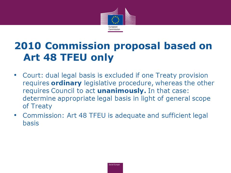 2010 Commission proposal based on Art 48 TFEU only Court: dual legal basis is excluded if one Treaty provision requires ordinary legislative procedure