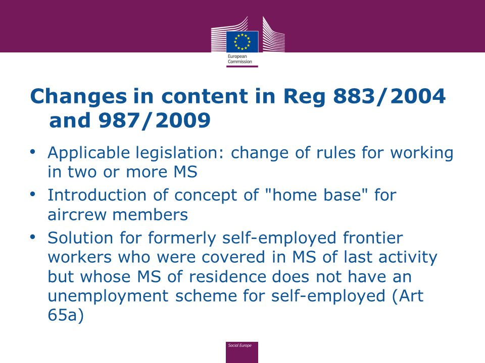 Changes in content in Reg 883/2004 and 987/2009 Applicable legislation: change of rules for working in two or more MS Introduction of concept of home base for aircrew members Solution for formerly self-employed frontier workers who were covered in MS of last activity but whose MS of residence does not have an unemployment scheme for self-employed (Art 65a)