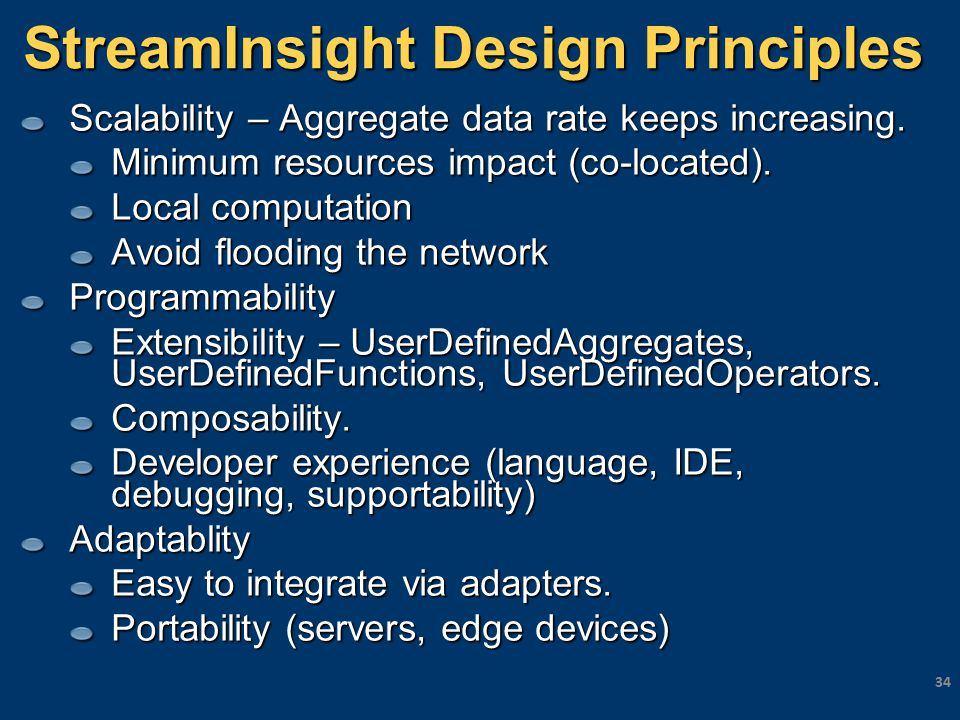 StreamInsight Design Principles Scalability – Aggregate data rate keeps increasing. Minimum resources impact (co-located). Local computation Avoid flo