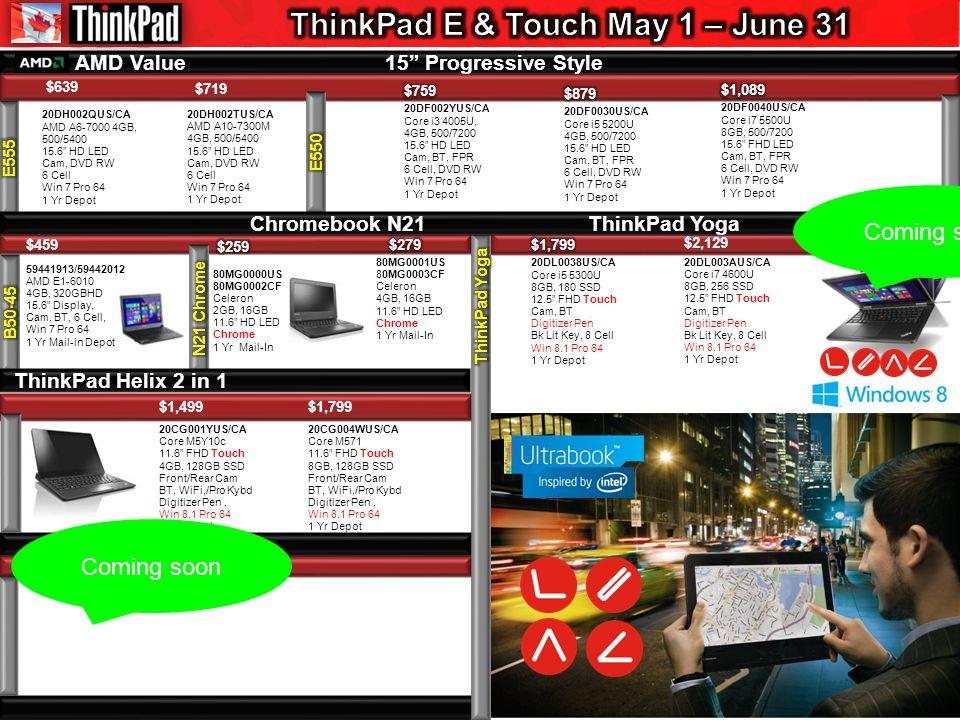 $639 AMD Value 15 Progressive Style Chromebook N21 ThinkPad Yoga $2,129 20DL003AUS/CA Core i7 4600U 8GB, 256 SSD 12.5 FHD Touch Cam, BT Digitizer Pen Bk Lit Key, 8 Cell Win 8.1 Pro 64 1 Yr Depot $719 20DH002TUS/CA AMD A10-7300M 4GB, 500/5400 15.6 HD LED Cam, DVD RW 6 Cell Win 7 Pro 64 1 Yr Depot $1,499 20CG001YUS/CA Core M5Y10c 11.6 FHD Touch 4GB, 128GB SSD Front/Rear Cam BT, WiFi,/Pro Kybd Digitizer Pen, Win 8.1 Pro 64 1 Yr Depot 20DH002QUS/CA AMD A6-7000 4GB, 500/5400 15.6 HD LED Cam, DVD RW 6 Cell Win 7 Pro 64 1 Yr Depot $459 59441913/59442012 AMD E1-6010 4GB, 320GBHD 15.6 Display, Cam, BT, 6 Cell, Win 7 Pro 64 1 Yr Mail-in Depot ThinkPad Helix 2 in 1 Coming soon $1,799 20CG004WUS/CA Core M571 11.6 FHD Touch 8GB, 128GB SSD Front/Rear Cam BT, WiFi,/Pro Kybd Digitizer Pen, Win 8.1 Pro 64 1 Yr Depot