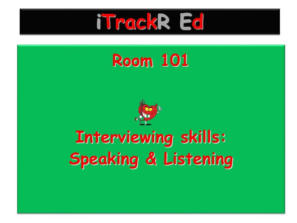 iTrackR Ed Room 101 Interviewing skills: Speaking & Listening Room 101 Interviewing skills: Speaking & Listening