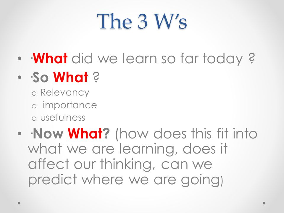 The 3 W's · What did we learn so far today ? · So What ? o Relevancy o importance o usefulness · Now What? (how does this fit into what we are learnin