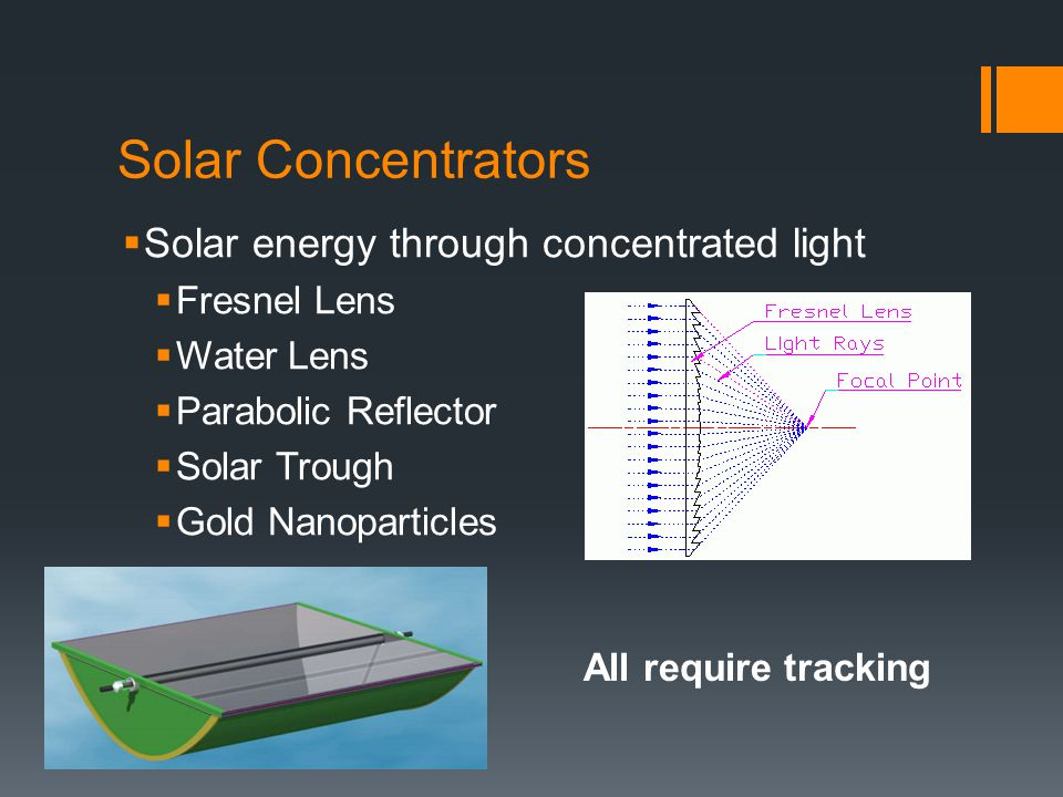 Solar Concentrators  Solar energy through concentrated light  Fresnel Lens  Water Lens  Parabolic Reflector  Solar Trough  Gold Nanoparticles All require tracking