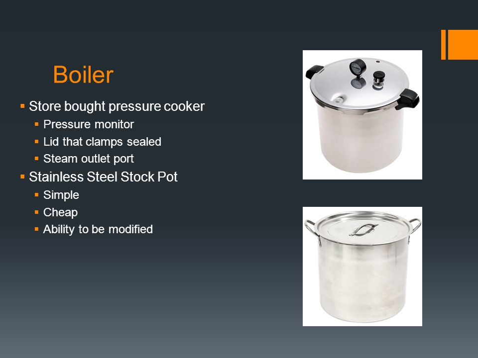 Boiler  Store bought pressure cooker  Pressure monitor  Lid that clamps sealed  Steam outlet port  Stainless Steel Stock Pot  Simple  Cheap  Ability to be modified