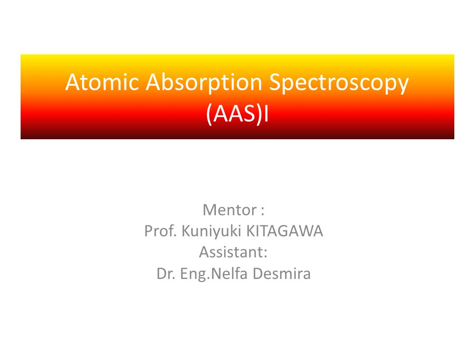Atomic Absorption Spectroscopy (AAS)I Mentor : Prof.