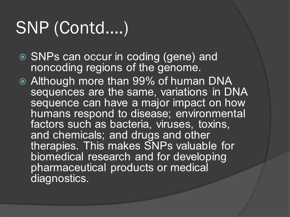 SNP (Contd….)  SNPs can occur in coding (gene) and noncoding regions of the genome.