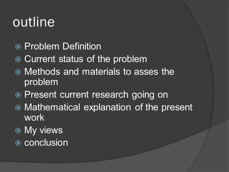 outline  Problem Definition  Current status of the problem  Methods and materials to asses the problem  Present current research going on  Mathematical explanation of the present work  My views  conclusion