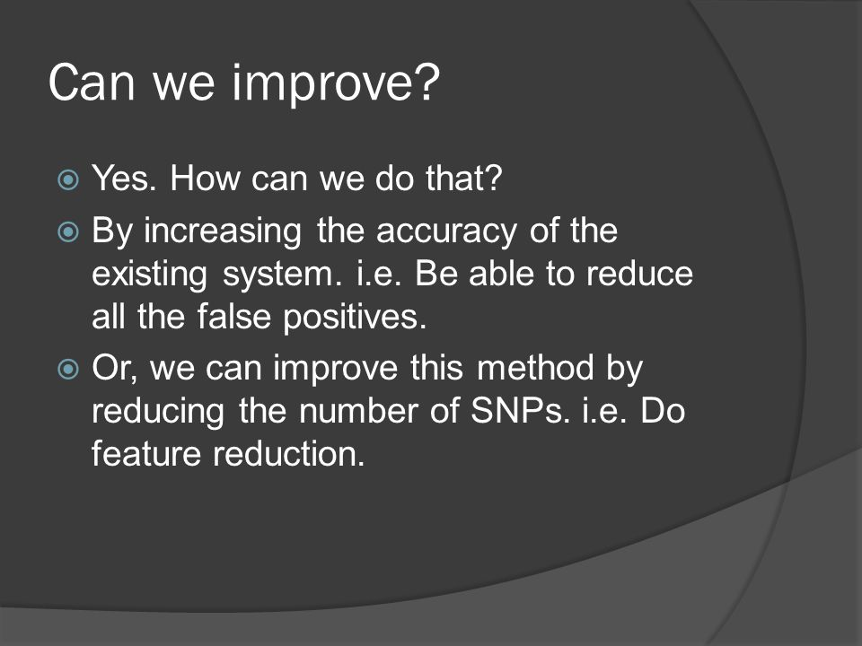 Can we improve.  Yes. How can we do that.  By increasing the accuracy of the existing system.