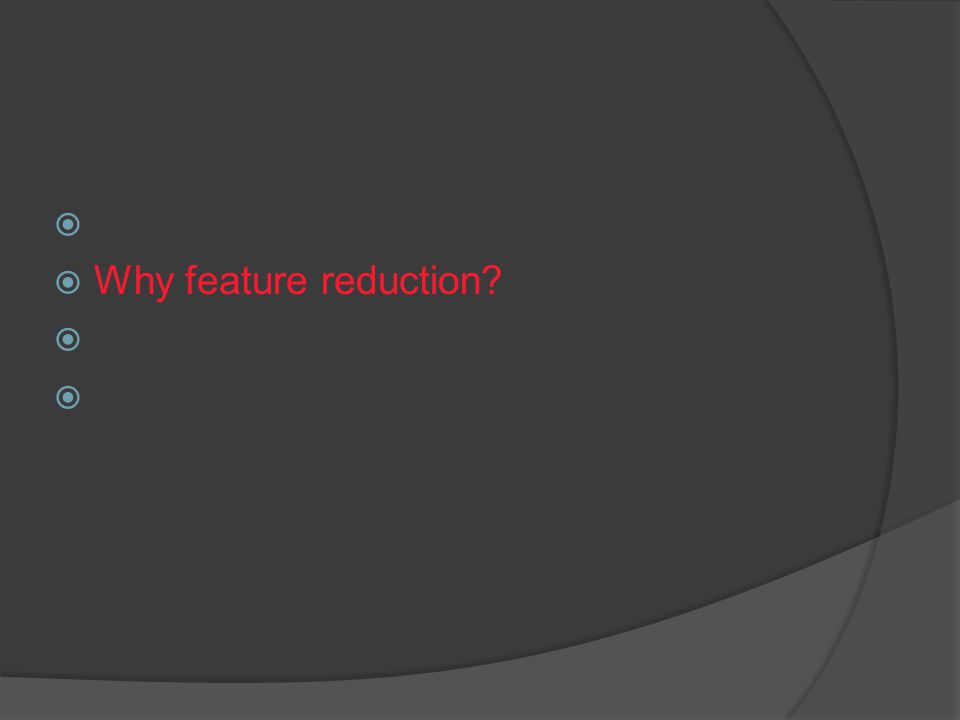  What is feature reduction.  Why feature reduction.